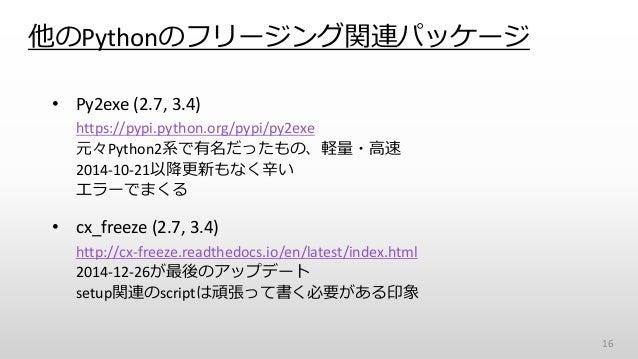 他のPythonのフリージング関連パッケージ • Py2exe (2.7, 3.4) https://pypi.python.org/pypi/py2exe 元々Python2系で有名だったもの、軽量・高速 2014-10-21以降更新もなく辛...