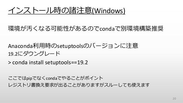 インストール時の諸注意(Windows) 環境が汚くなる可能性があるのでcondaで別環境構築推奨 Anaconda利用時のsetuptoolsのバージョンに注意 19.2にダウングレード > conda install setuptools=...