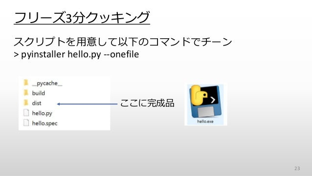 フリーズ3分クッキング スクリプトを用意して以下のコマンドでチーン > pyinstaller hello.py --onefile 23 ここに完成品