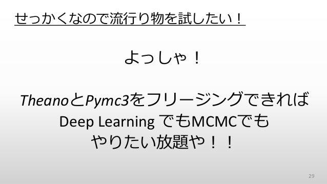 せっかくなので流行り物を試したい! よっしゃ! TheanoとPymc3をフリージングできれば Deep Learning でもMCMCでも やりたい放題や!! 29