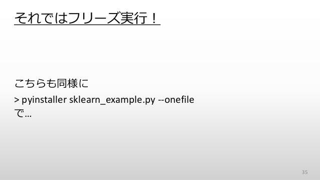 それではフリーズ実行! 35 こちらも同様に > pyinstaller sklearn_example.py --onefile で…