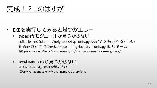 完成!?…のはずが • EXEを実行してみると幾つかエラー • typedefsモジュールが見つからない scikit-learnのclusters/neighbors/typedefs.pydのことを指してるらしい 組み込むときは事前にskl...