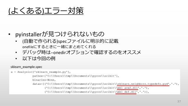 (よくある)エラー対策 • pyinstallerが見つけられないもの • (自動で作られる)specファイルに明示的に記載 onefileにするときに一緒にまとめてくれる • デバッグ時は--onedirオプションで確認するのをオススメ • ...