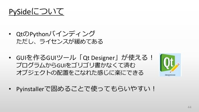 PySideについて • QtのPythonバインディング ただし、ライセンスが緩めてある • GUIを作るGUIツール「Qt Designer」が使える! プログラムからGUIをゴリゴリ書かなくて済む オブジェクトの配置をこなれた感じに楽にで...