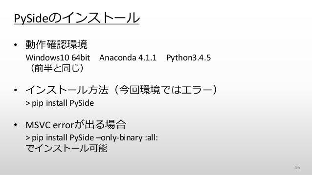 PySideのインストール • 動作確認環境 Windows10 64bit Anaconda 4.1.1 Python3.4.5 (前半と同じ) • インストール方法(今回環境ではエラー) > pip install PySide • MSV...