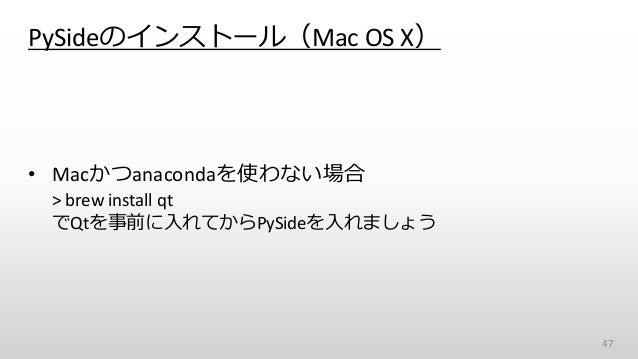 PySideのインストール(Mac OS X) • Macかつanacondaを使わない場合 > brew install qt でQtを事前に入れてからPySideを入れましょう 47