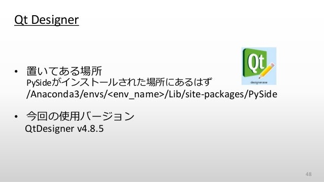 Qt Designer • 置いてある場所 PySideがインストールされた場所にあるはず /Anaconda3/envs/<env_name>/Lib/site-packages/PySide • 今回の使用バージョン QtDesigner ...