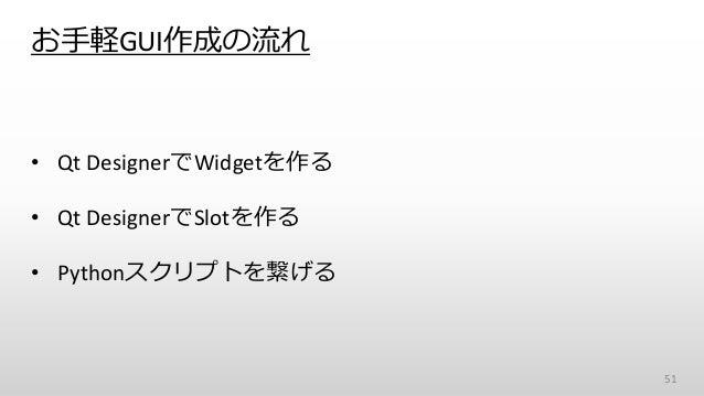 お手軽GUI作成の流れ • Qt DesignerでWidgetを作る • Qt DesignerでSlotを作る • Pythonスクリプトを繋げる 51