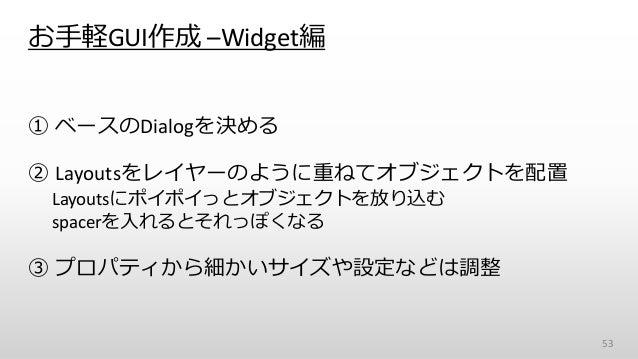 お手軽GUI作成 –Widget編 ① ベースのDialogを決める ② Layoutsをレイヤーのように重ねてオブジェクトを配置 Layoutsにポイポイっとオブジェクトを放り込む spacerを入れるとそれっぽくなる ③ プロパティから細か...