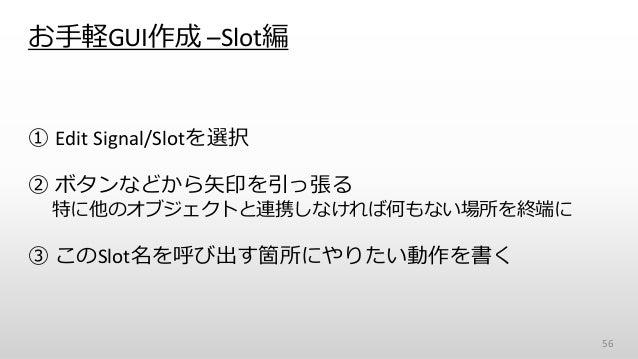 お手軽GUI作成 –Slot編 ① Edit Signal/Slotを選択 ② ボタンなどから矢印を引っ張る 特に他のオブジェクトと連携しなければ何もない場所を終端に ③ このSlot名を呼び出す箇所にやりたい動作を書く 56