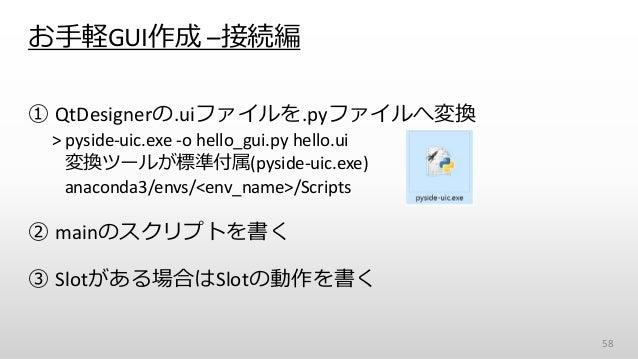 お手軽GUI作成 –接続編 ① QtDesignerの.uiファイルを.pyファイルへ変換 > pyside-uic.exe -o hello_gui.py hello.ui 変換ツールが標準付属(pyside-uic.exe) anacond...