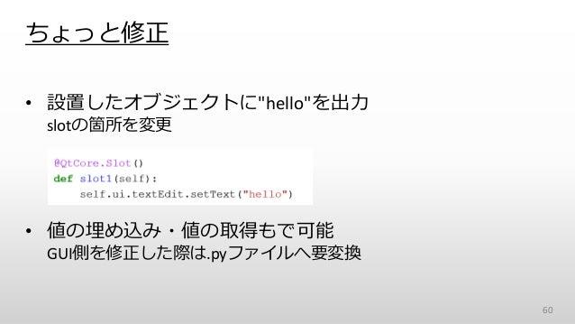 """ちょっと修正 • 設置したオブジェクトに""""hello""""を出力 slotの箇所を変更 • 値の埋め込み・値の取得もで可能 GUI側を修正した際は.pyファイルへ要変換 60"""