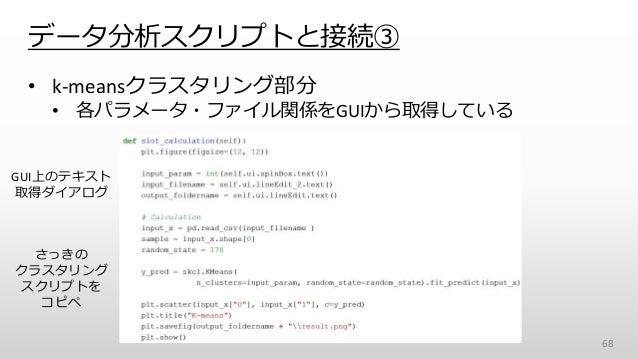 • k-meansクラスタリング部分 • 各パラメータ・ファイル関係をGUIから取得している データ分析スクリプトと接続③ 68 GUI上のテキスト 取得ダイアログ さっきの クラスタリング スクリプトを コピペ