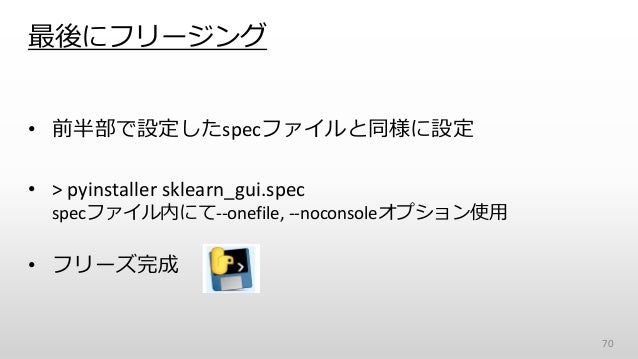 最後にフリージング • 前半部で設定したspecファイルと同様に設定 • > pyinstaller sklearn_gui.spec specファイル内にて--onefile, --noconsoleオプション使用 • フリーズ完成 70