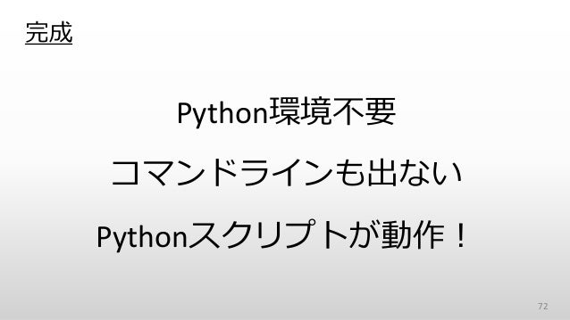 完成 Python環境不要 コマンドラインも出ない Pythonスクリプトが動作! 72
