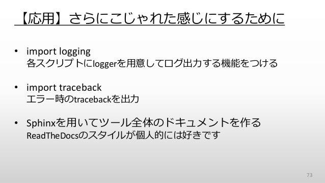 【応用】さらにこじゃれた感じにするために • import logging 各スクリプトにloggerを用意してログ出力する機能をつける • import traceback エラー時のtracebackを出力 • Sphinxを用いてツール全...