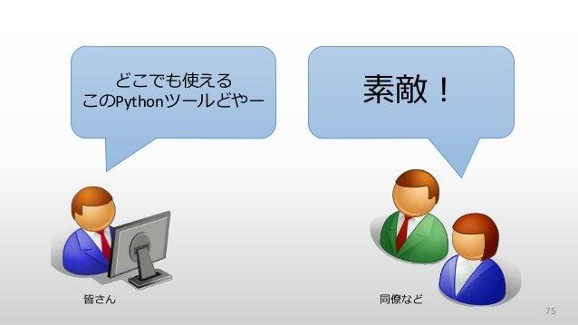 75 どこでも使える このPythonツールどやー 素敵! 皆さん 同僚など
