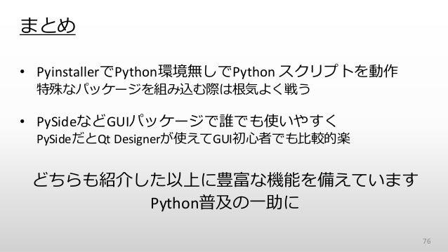 まとめ • PyinstallerでPython環境無しでPython スクリプトを動作 特殊なパッケージを組み込む際は根気よく戦う • PySideなどGUIパッケージで誰でも使いやすく PySideだとQt Designerが使えてGUI初...