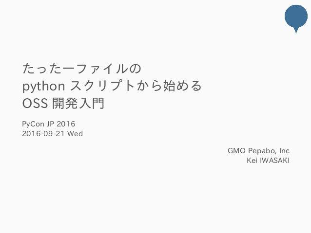 たった一ファイルの pythonスクリプトから始める OSS開発入門 PyConJP2016 2016‒09‒21Wed GMOPepabo,Inc KeiIWASAKI
