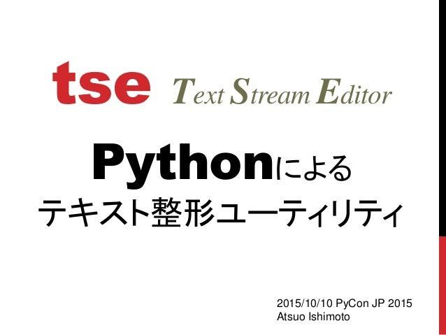 tse Text Stream Editor Pythonによる テキスト整形ユーティリティ 2015/10/10 PyCon JP 2015 Atsuo Ishimoto