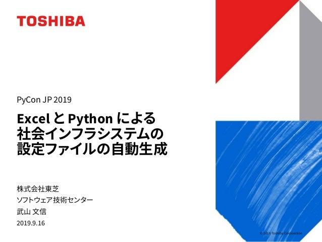 © 2019 Toshiba Corporation 株式会社東芝 ソフトウェア技術センター 武山 文信 2019.9.16 Excel と Python による 社会インフラシステムの 設定ファイルの自動生成 PyCon JP 2019