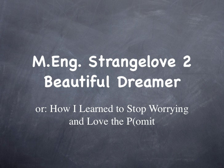 M.Eng. Strangelove 2 Beautiful Dreameror: How I Learned to Stop Worrying       and Love the P(omit