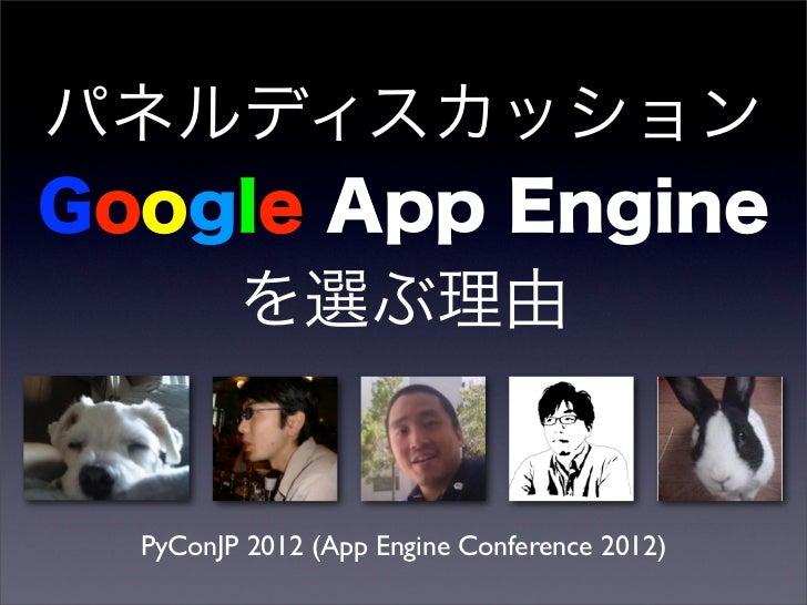 パネルディスカッションGoogle App Engine    を選ぶ理由  PyConJP 2012 (App Engine Conference 2012)