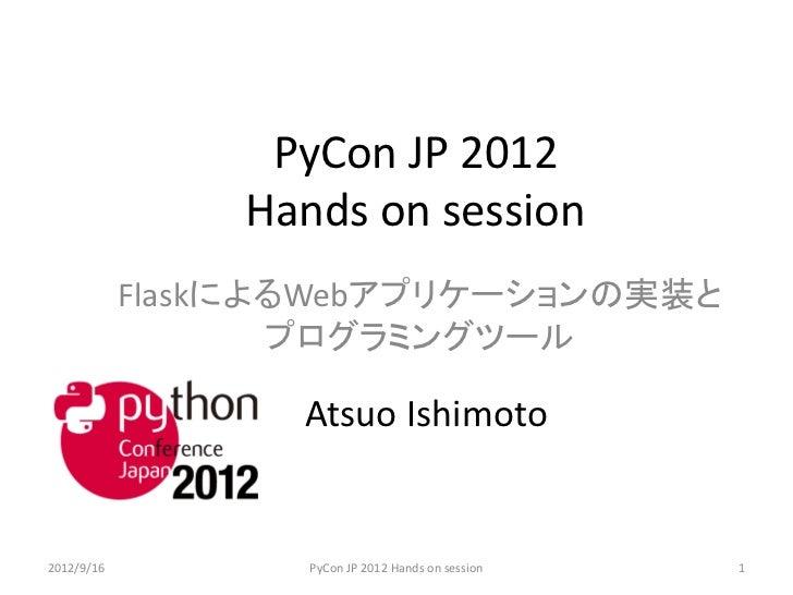 PyCon JP 2012                Hands on session            FlaskによるWebアプリケーションの実装と                   プログラミングツール             ...