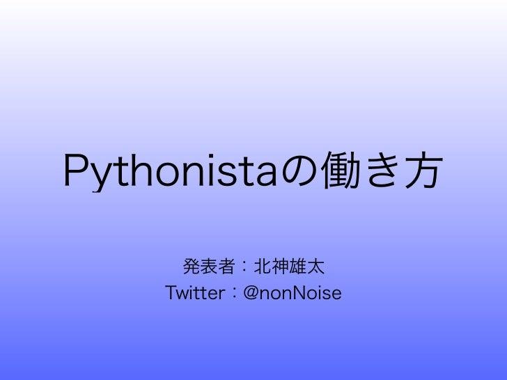 Pythonistaの働き方     発表者:北神雄太   Twitter:@nonNoise