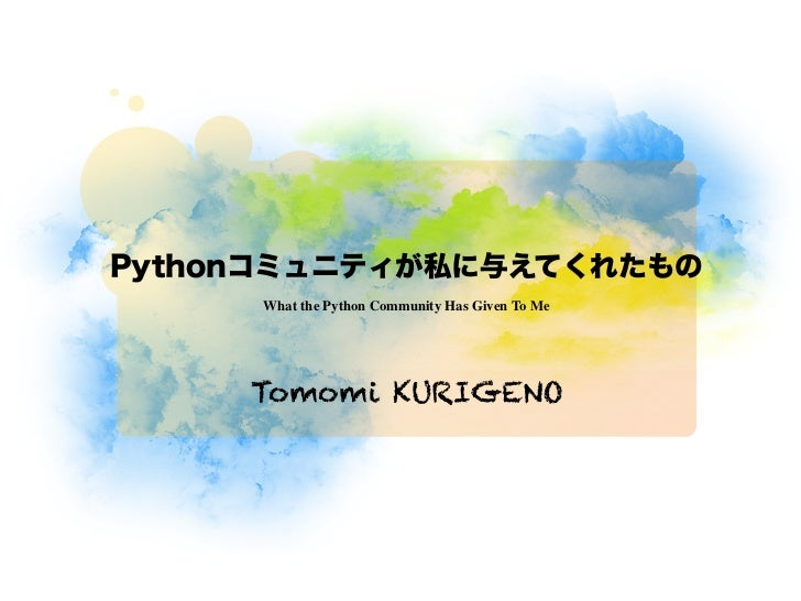 Pythonコミュニティが私に与えてくれたもの     What the Python Community Has Given To Me     Tomomi KURIGENO