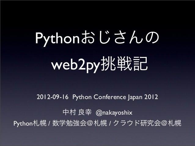 Pythonおじさんの web2py挑戦記 2012-09-16 Python Conference Japan 2012 中村 良幸 @nakayoshix Python札幌 / 数学勉強会@札幌 / クラウド研究会@札幌