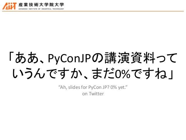 """「ああ、PyConJPの講演資料って いうんですか、まだ0%ですね」 """"Ah, slides for PyCon JP? 0% yet."""" on Twitter"""