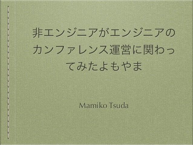 非エンジニアがエンジニアの  カンファレンス運営に関わっ  てみたよもやま  Mamiko Tsuda
