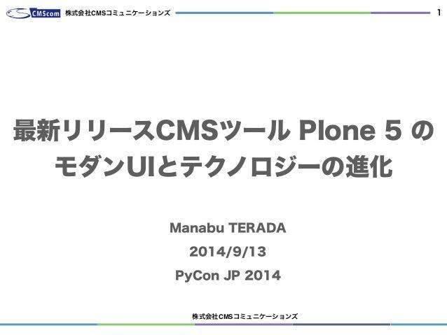 株式会社CMSコミュニケーションズ  1  株式会社CMSコミュニケーションズ  最新リリースCMSツール Plone 5 の  モダンUIとテクノロジーの進化  Manabu TERADA  2014/9/13  PyCon JP 2014