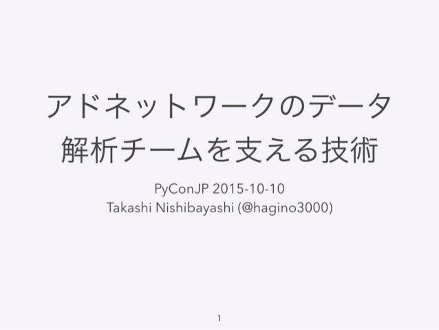 アドネットワークのデータ 解析チームを支える技術 PyConJP 2015-10-10 Takashi Nishibayashi (@hagino3000) 1