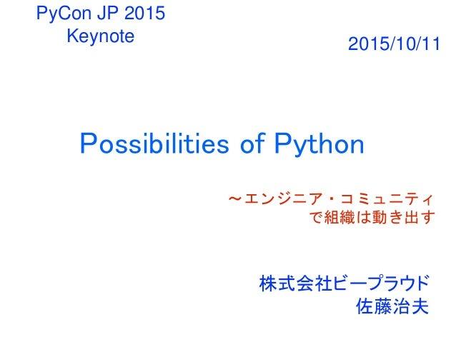 Possibilities of Python 〜エンジニア・コミュニティ で組織は動き出す 株式会社ビープラウド 佐藤治夫 PyCon JP 2015 Keynote 2015/10/11