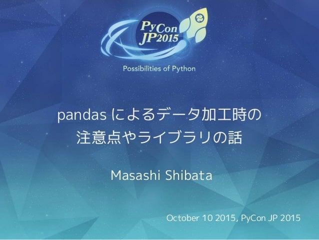 pandas によるデータ加工時の 注意点やライブラリの話 Masashi Shibata October 10 2015, PyCon JP 2015