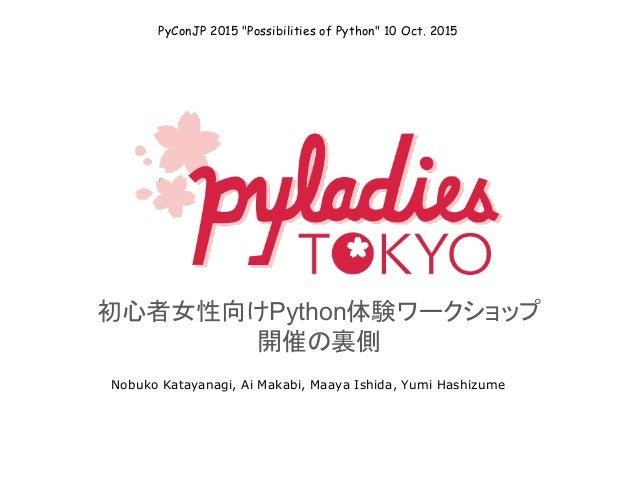 """初心者女性向けPython体験ワークショップ 開催の裏側 Nobuko Katayanagi, Ai Makabi, Maaya Ishida, Yumi Hashizume PyConJP 2015 """"Possibilities of Pyt..."""