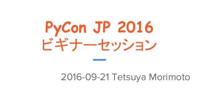PyCon JP 2016 ビギナーセッション 2016-09-21 Tetsuya Morimoto