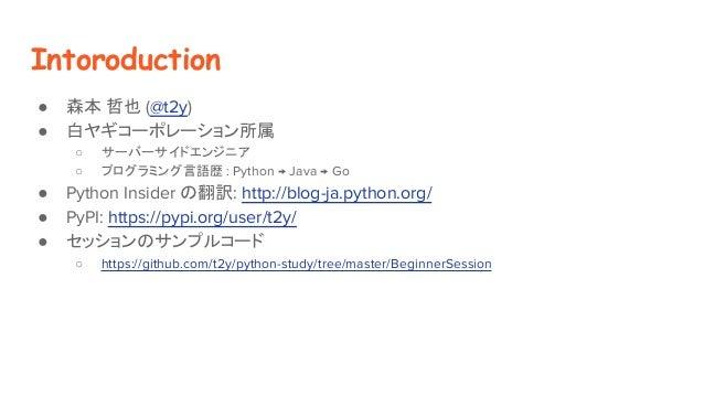 Intoroduction ● 森本 哲也 (@t2y) ● 白ヤギコーポレーション所属 ○ サーバーサイドエンジニア ○ プログラミング言語歴 : Python → Java → Go ● Python Insider の翻訳: http:/...