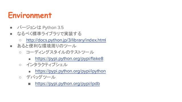Environment ● バージョンは Python 3.5 ● なるべく標準ライブラリで実装する ○ http://docs.python.jp/3/library/index.html ● あると便利な環境周りのツール ○ コーディングス...
