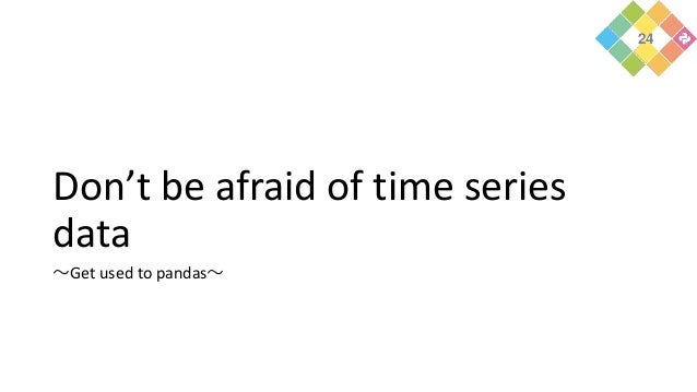 Don't be afraid of time series data ~Get used to pandas~ 24