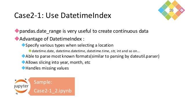 Case2-1: Use DatetimeIndex pandas.date_range is very useful to create continuous data Advantage of DatetimeIndex : Spec...