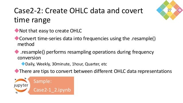 Case2-2: Create OHLC data and covert time range Not that easy to create OHLC Convert time-series data into frequencies u...