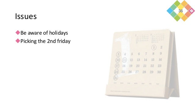 Issues Be aware of holidays Picking the 2nd friday 36
