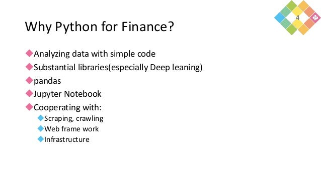 Why Python for Finance? Analyzing data with simple code Substantial libraries(especially Deep leaning) pandas Jupyter ...
