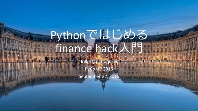 Pythonではじめる finance hack入門 driller@patraqushe PyConJP 2016 September 22, 2016