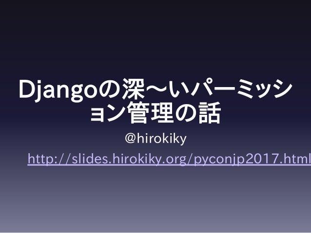 Djangoの深〜いパーミッシ ョン管理の話 @hirokiky http://slides.hirokiky.org/pyconjp2017.html