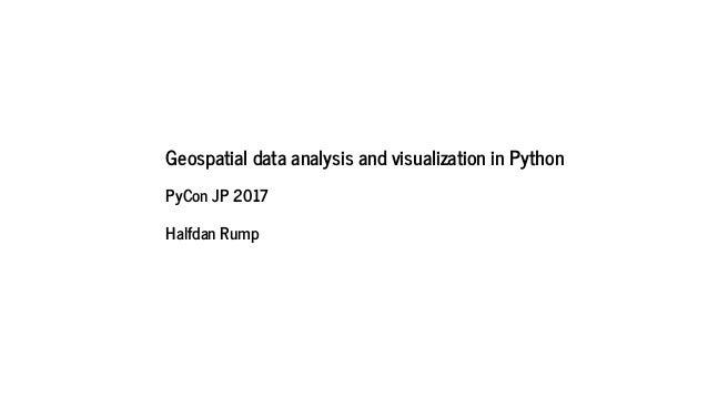 Geospatial data analysis and visualization in Python PyCon JP 2017 Halfdan Rump