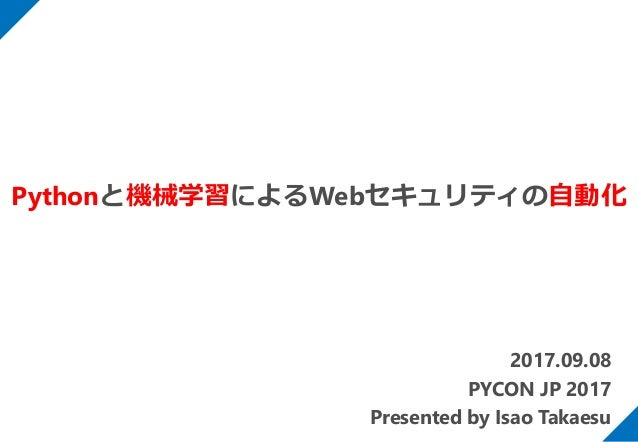 2017.09.08 PYCON JP 2017 Presented by Isao Takaesu Pythonと機械学習によるWebセキュリティの自動化